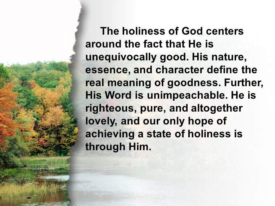 C. Perfecting Holiness The holiness of God centers around the fact that He is unequivocally good. His nature, essence, and character define the real m
