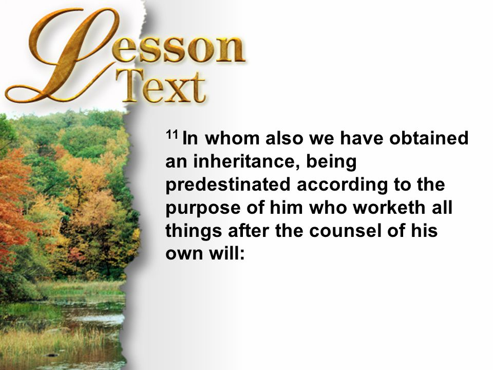 Lesson Text—Ephesians 1:9-11 11 In whom also we have obtained an inheritance, being predestinated according to the purpose of him who worketh all thin