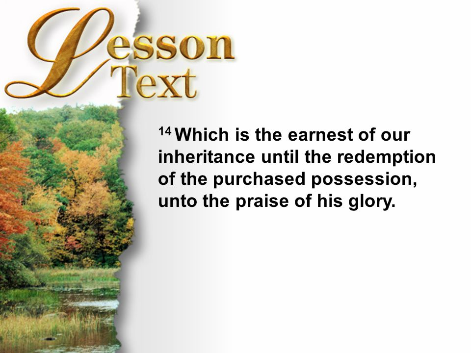 Lesson Text—Ephesians 1:12-14 14 Which is the earnest of our inheritance until the redemption of the purchased possession, unto the praise of his glor