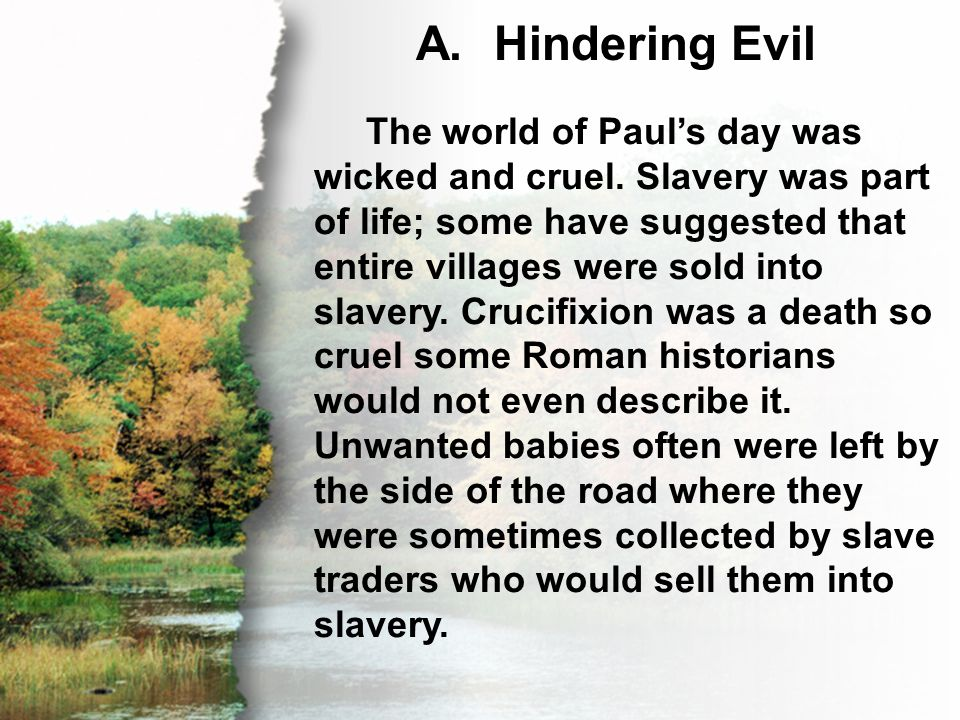 A. Hindering Evil The world of Paul's day was wicked and cruel. Slavery was part of life; some have suggested that entire villages were sold into slav