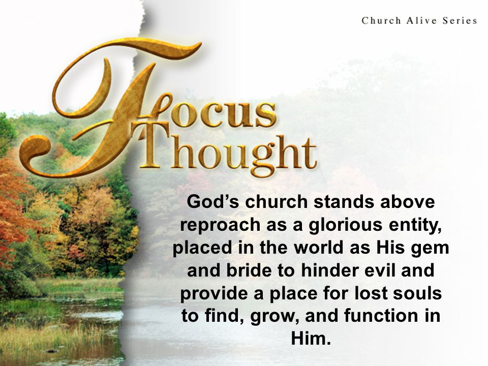 Focus Thought God's church stands above reproach as a glorious entity, placed in the world as His gem and bride to hinder evil and provide a place for