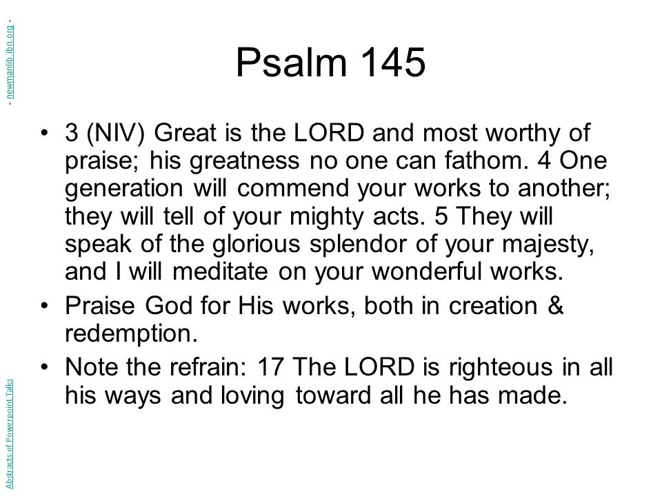 Psalm 145 3 (NIV) Great is the LORD and most worthy of praise; his greatness no one can fathom.