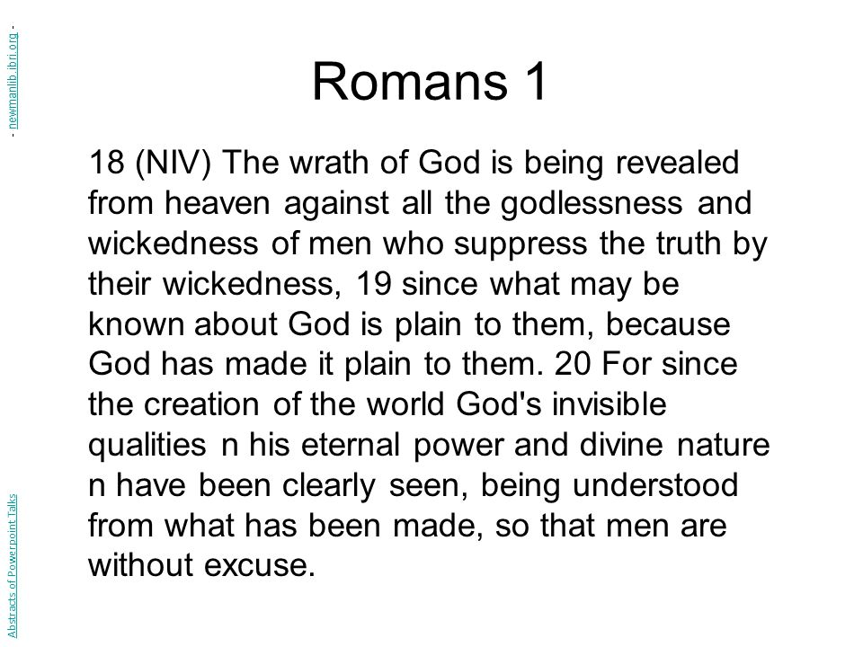 Romans 1 18 (NIV) The wrath of God is being revealed from heaven against all the godlessness and wickedness of men who suppress the truth by their wickedness, 19 since what may be known about God is plain to them, because God has made it plain to them.