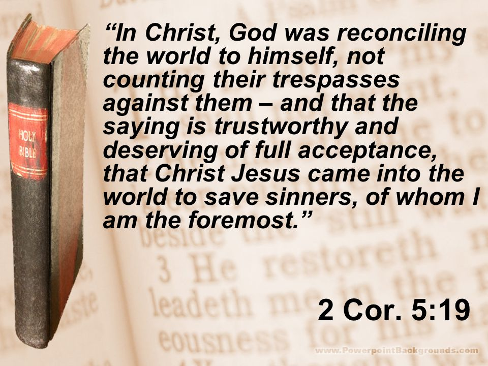 "2 Cor. 5:19 ""In Christ, God was reconciling the world to himself, not counting their trespasses against them – and that the saying is trustworthy and"