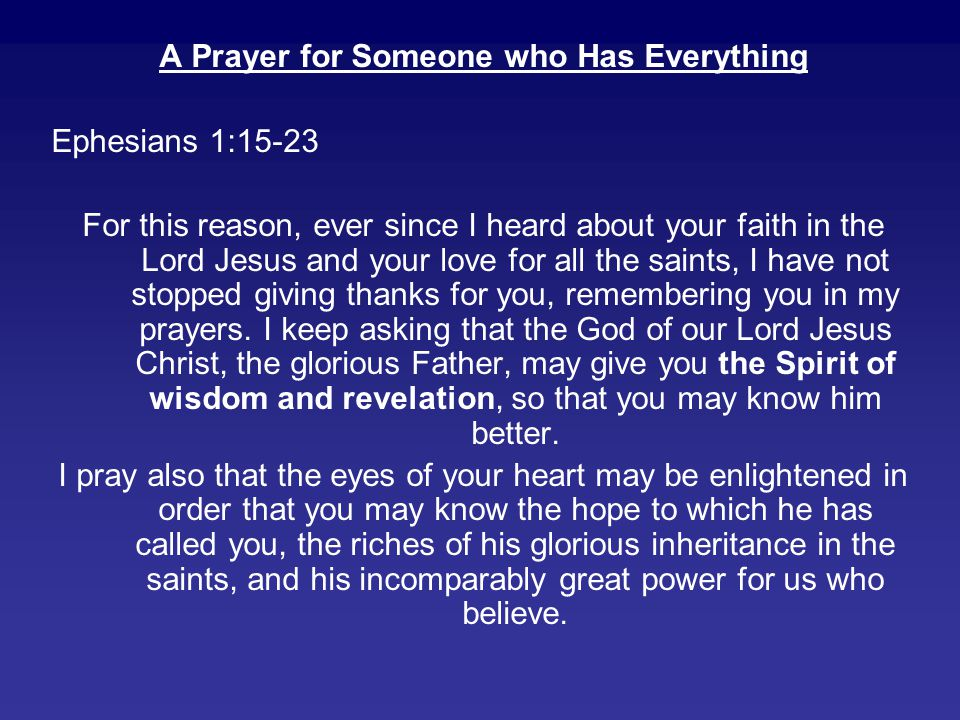 A Prayer for Someone who Has Everything Ephesians 1:15-23 For this reason, ever since I heard about your faith in the Lord Jesus and your love for all the saints, I have not stopped giving thanks for you, remembering you in my prayers.