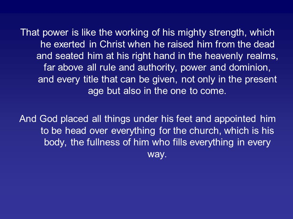 That power is like the working of his mighty strength, which he exerted in Christ when he raised him from the dead and seated him at his right hand in the heavenly realms, far above all rule and authority, power and dominion, and every title that can be given, not only in the present age but also in the one to come.