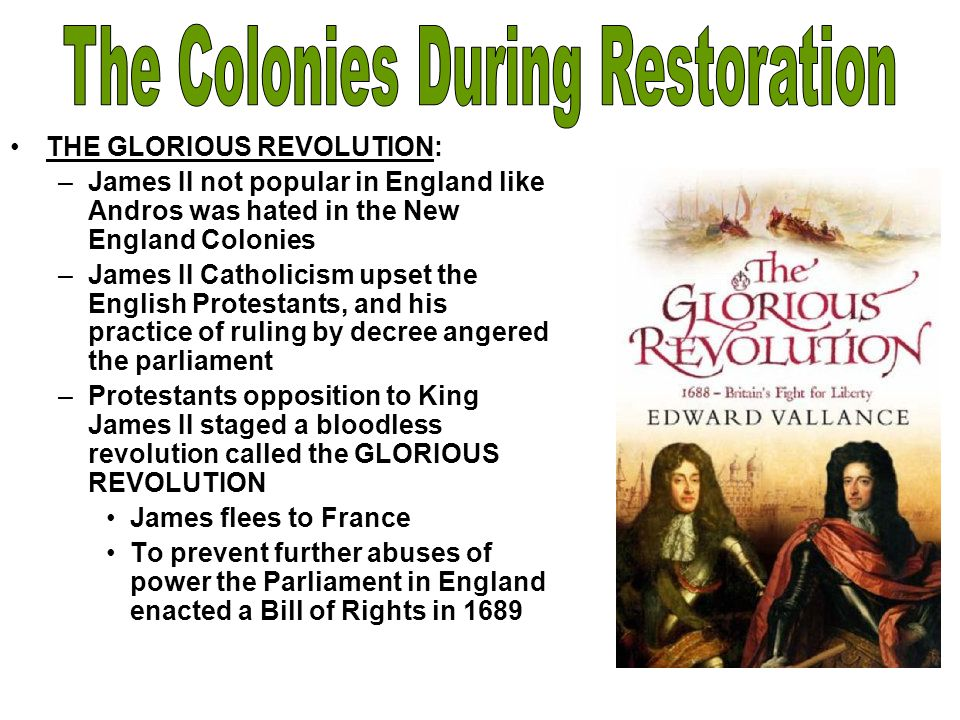 THE GLORIOUS REVOLUTION: –James II not popular in England like Andros was hated in the New England Colonies –James II Catholicism upset the English Pr