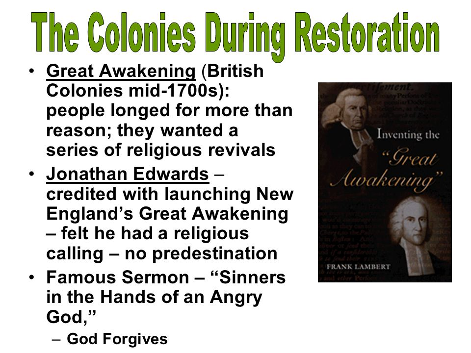 Great Awakening (British Colonies mid-1700s): people longed for more than reason; they wanted a series of religious revivals Jonathan Edwards – credit