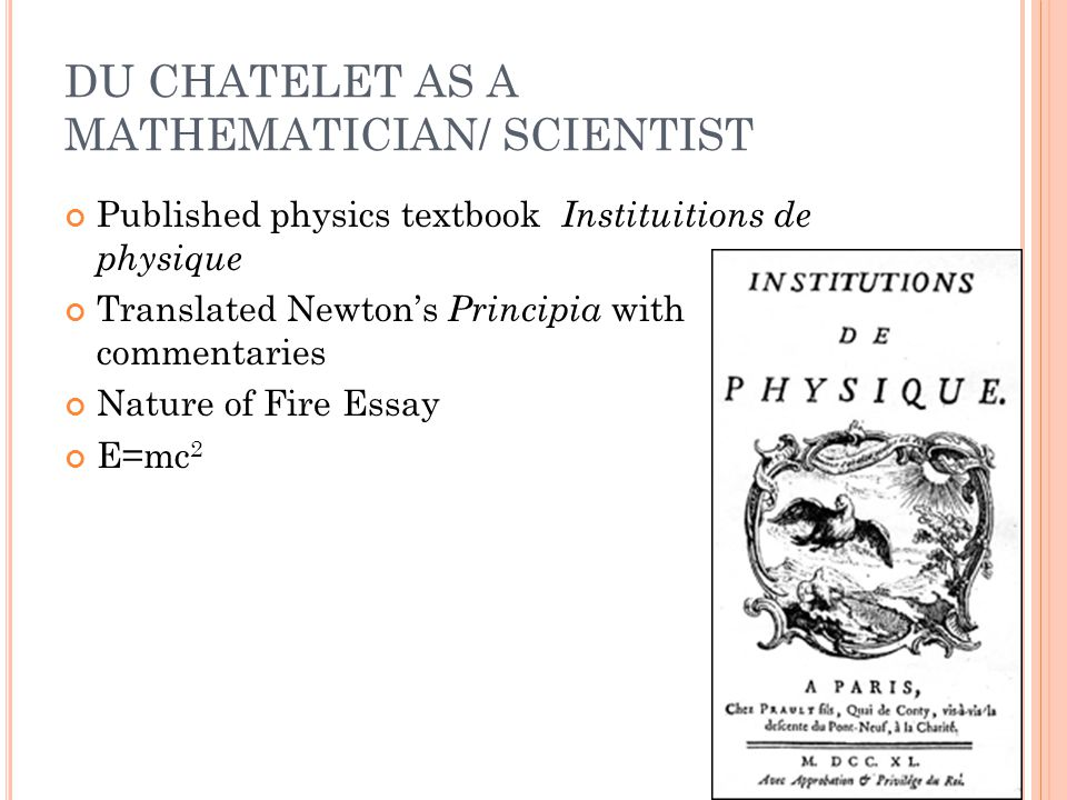 DU CHATELET AS A MATHEMATICIAN/ SCIENTIST Published physics textbook Instituitions de physique Translated Newton's Principia with commentaries Nature of Fire Essay E=mc 2