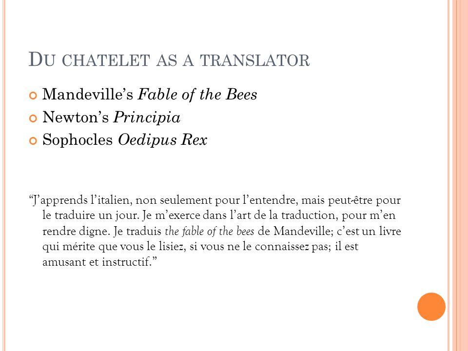 """D U CHATELET AS A TRANSLATOR Mandeville's Fable of the Bees Newton's Principia Sophocles Oedipus Rex """" J'apprends l'italien, non seulement pour l'ente"""