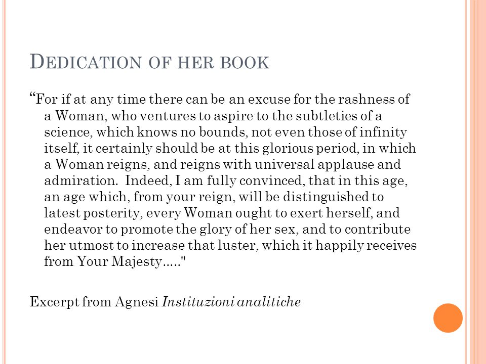 D EDICATION OF HER BOOK For if at any time there can be an excuse for the rashness of a Woman, who ventures to aspire to the subtleties of a science, which knows no bounds, not even those of infinity itself, it certainly should be at this glorious period, in which a Woman reigns, and reigns with universal applause and admiration.