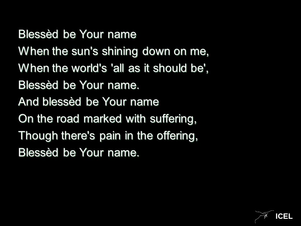 ICEL Blessèd be Your name When the sun's shining down on me, When the world's 'all as it should be', Blessèd be Your name. And blessèd be Your name On