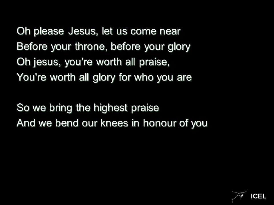 ICEL Oh please Jesus, let us come near Before your throne, before your glory Oh jesus, you re worth all praise, You re worth all glory for who you are So we bring the highest praise And we bend our knees in honour of you