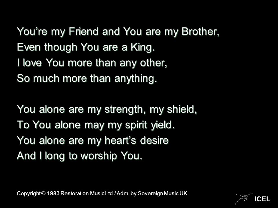 ICEL You're my Friend and You are my Brother, Even though You are a King. I love You more than any other, So much more than anything. You alone are my