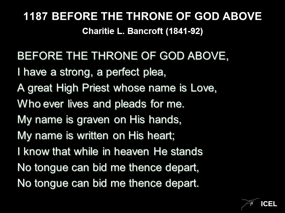 ICEL 1187BEFORE THE THRONE OF GOD ABOVE BEFORE THE THRONE OF GOD ABOVE, I have a strong, a perfect plea, A great High Priest whose name is Love, Who e