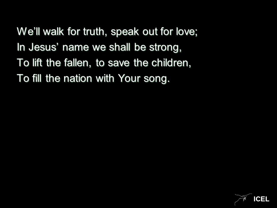 ICEL We'll walk for truth, speak out for love; In Jesus' name we shall be strong, To lift the fallen, to save the children, To fill the nation with Yo