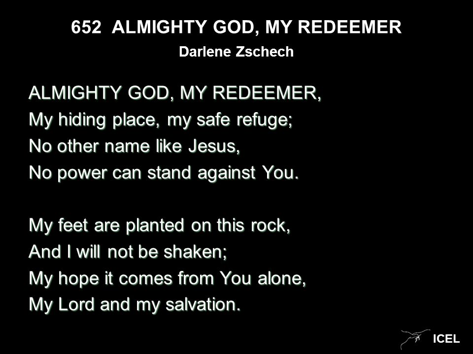 ICEL 652 ALMIGHTY GOD, MY REDEEMER ALMIGHTY GOD, MY REDEEMER, My hiding place, my safe refuge; No other name like Jesus, No power can stand against Yo