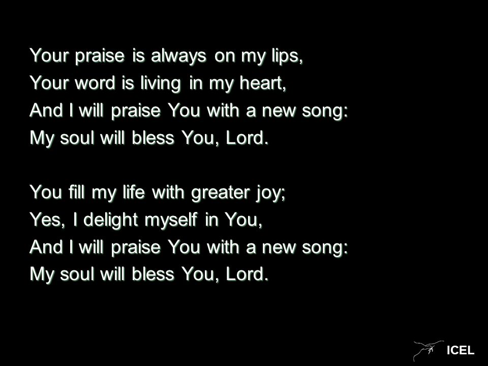 ICEL Your praise is always on my lips, Your word is living in my heart, And I will praise You with a new song: My soul will bless You, Lord. You fill