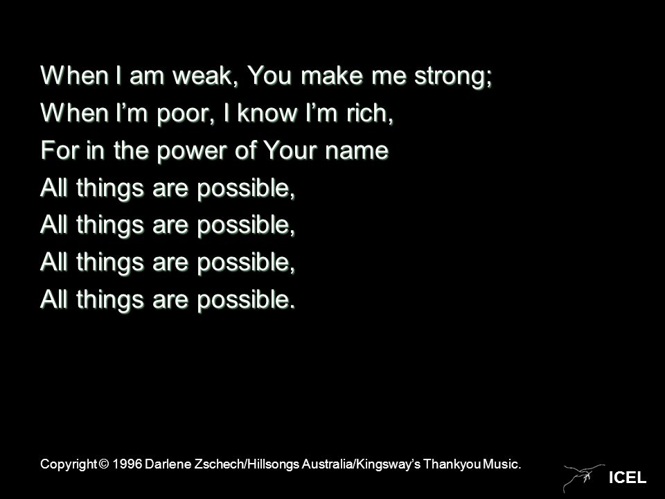 ICEL When I am weak, You make me strong; When I'm poor, I know I'm rich, For in the power of Your name All things are possible, All things are possible.