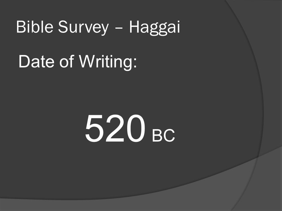 Bible Survey – Haggai Date of Writing: 520 BC