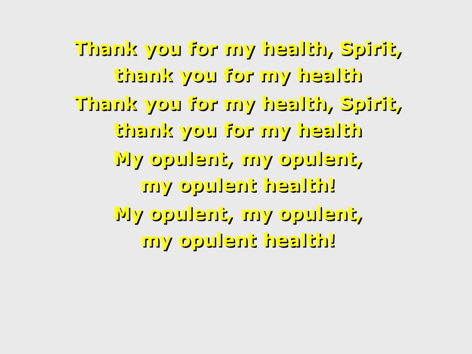 Thank you for my health, Spirit, thank you for my health Thank you for my health, Spirit, thank you for my health My opulent, my opulent, my opulent health.