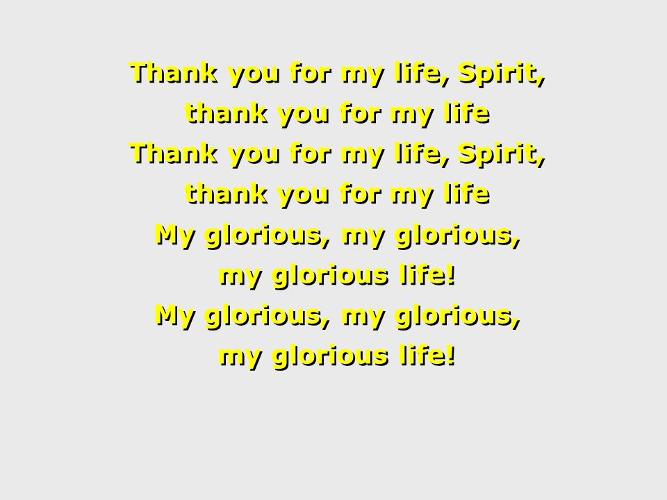 Thank you for my life, Spirit, thank you for my life Thank you for my life, Spirit, thank you for my life My glorious, my glorious, my glorious life.