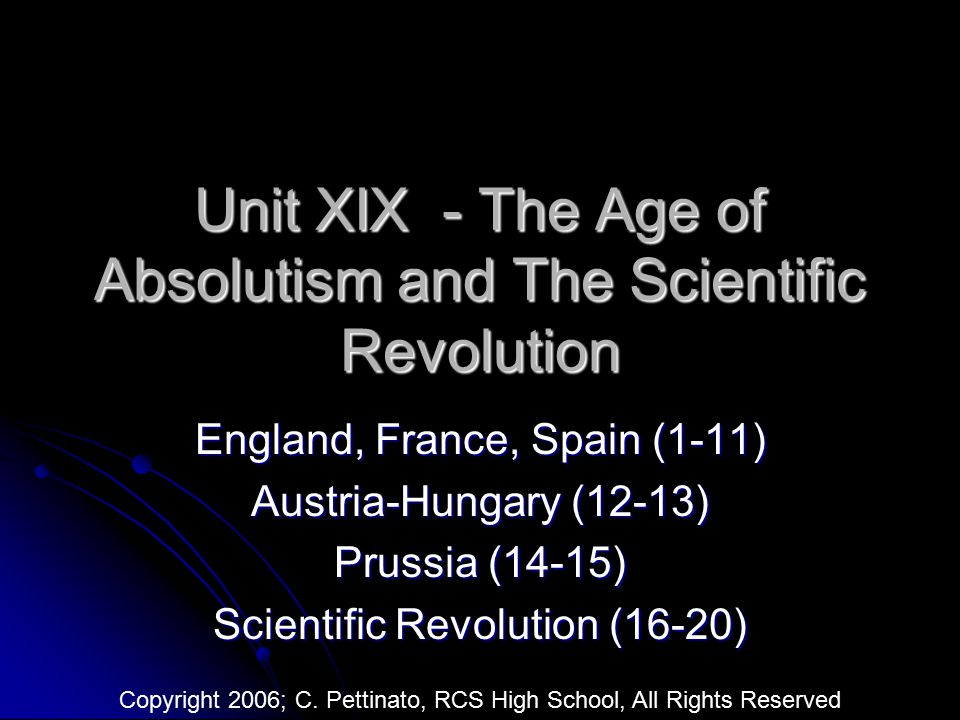 Unit XIX - The Age of Absolutism and The Scientific Revolution England, France, Spain (1-11) Austria-Hungary (12-13) Prussia (14-15) Scientific Revolu