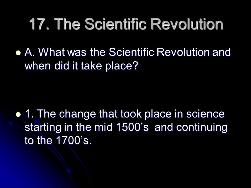 17. The Scientific Revolution A. What was the Scientific Revolution and when did it take place? A. What was the Scientific Revolution and when did it