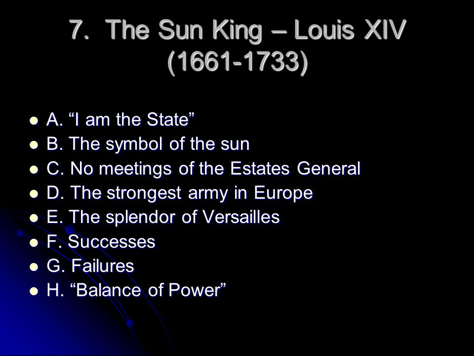 "7. The Sun King – Louis XIV (1661-1733) A. ""I am the State"" A. ""I am the State"" B. The symbol of the sun B. The symbol of the sun C. No meetings of th"