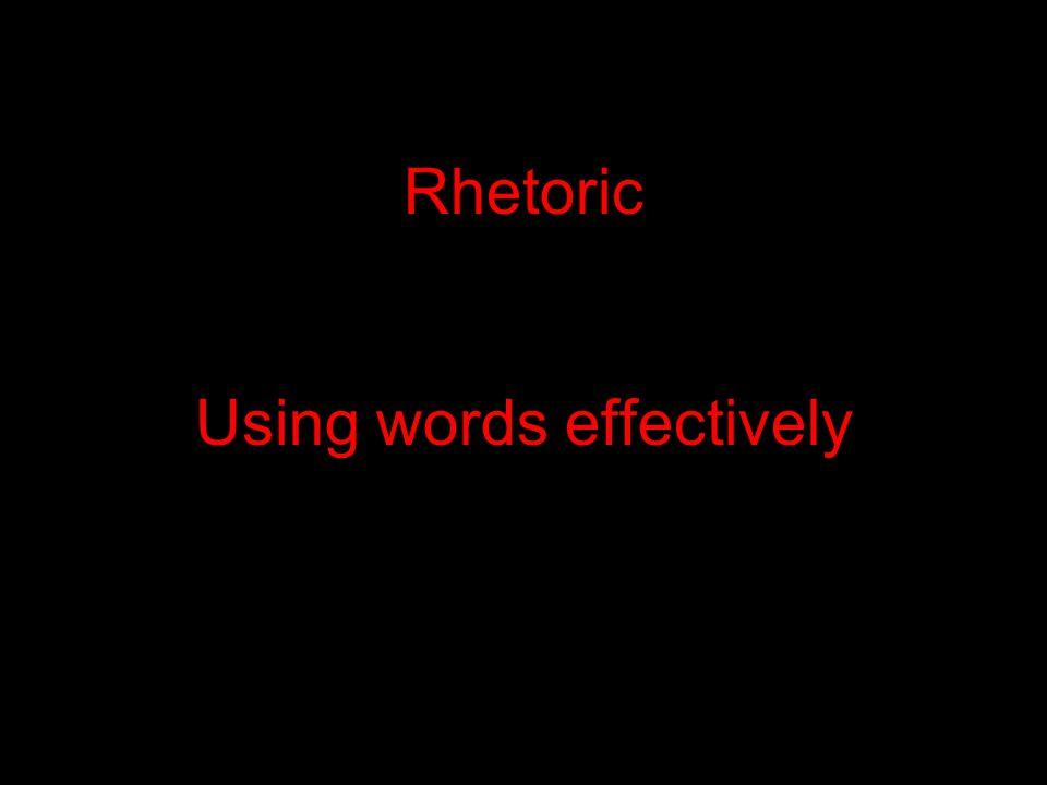 Rhetoric Using words effectively