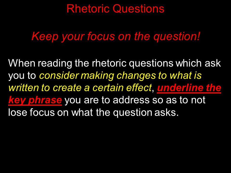 Rhetoric Questions Keep your focus on the question! When reading the rhetoric questions which ask you to consider making changes to what is written to