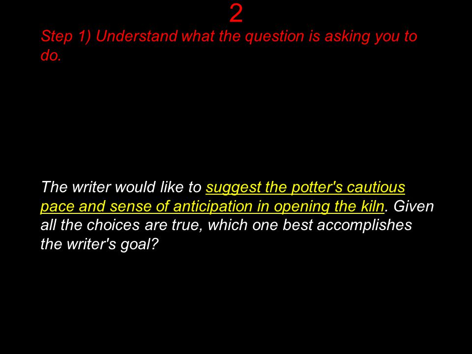 2 Step 1) Understand what the question is asking you to do. The writer would like to suggest the potter's cautious pace and sense of anticipation in o