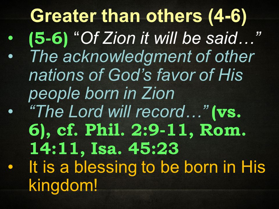 Greater than others (4-6) (5-6) Of Zion it will be said… The acknowledgment of other nations of God's favor of His people born in Zion The Lord will record… (vs.
