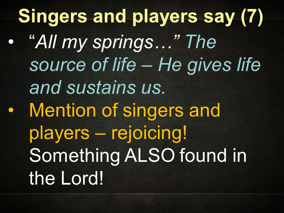 Singers and players say (7) All my springs… The source of life – He gives life and sustains us.