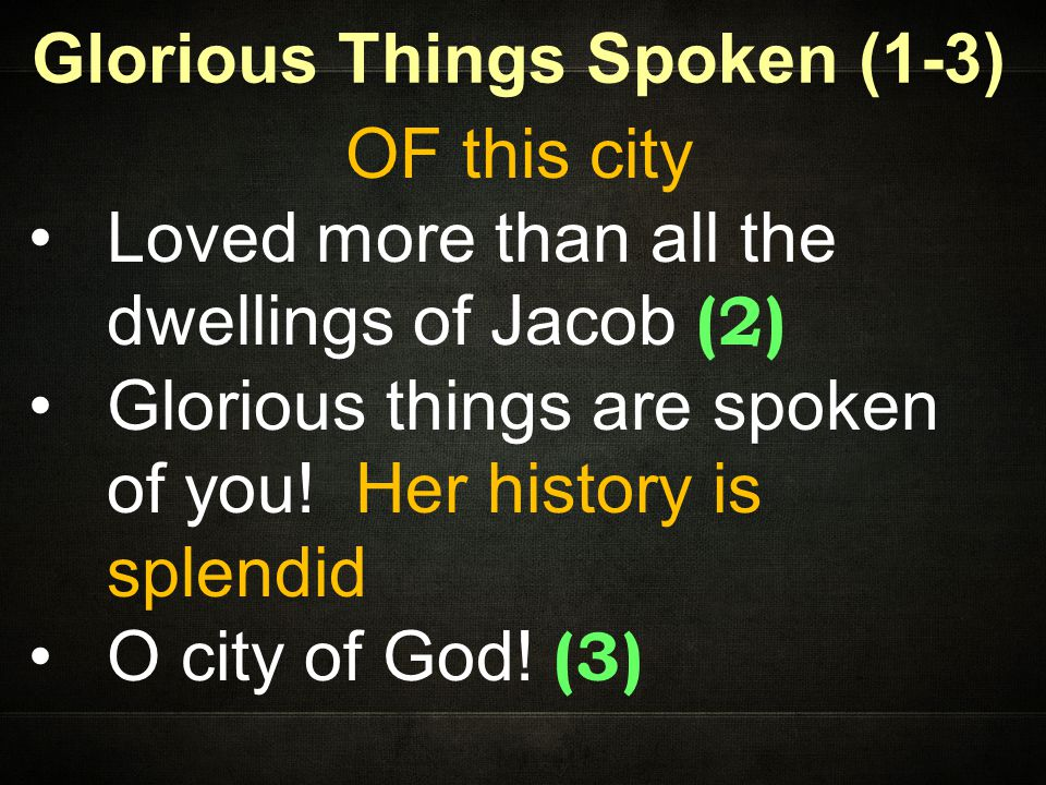 Glorious Things Spoken (1-3) OF this city Loved more than all the dwellings of Jacob (2) Glorious things are spoken of you.