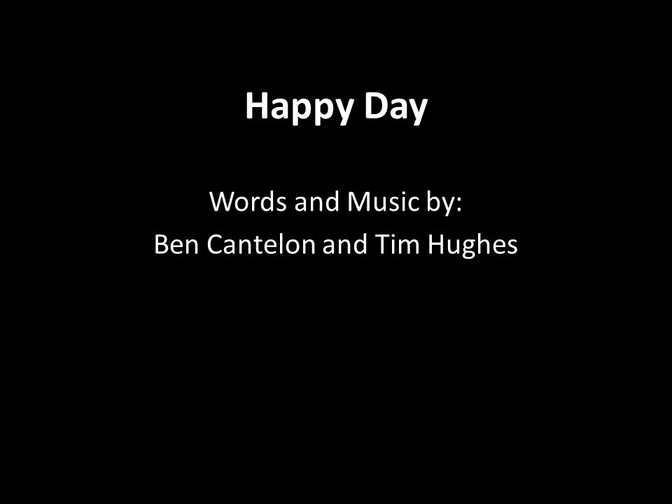 Happy Day Words and Music by: Ben Cantelon and Tim Hughes