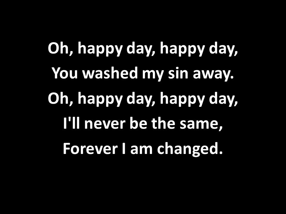 Oh, happy day, happy day, You washed my sin away. Oh, happy day, happy day, I'll never be the same, Forever I am changed.