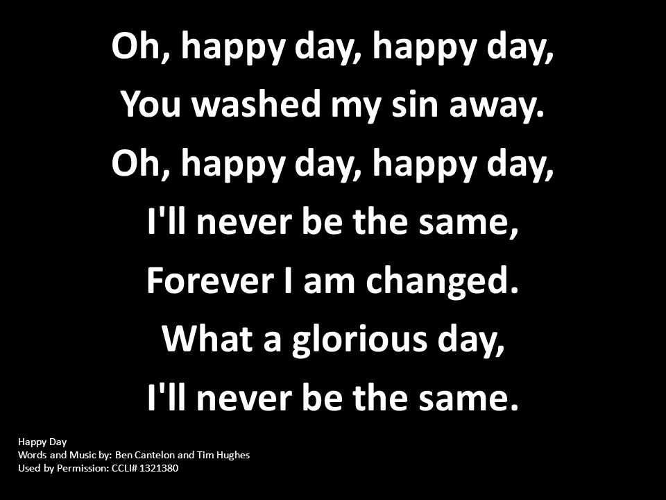 Oh, happy day, happy day, You washed my sin away. Oh, happy day, happy day, I'll never be the same, Forever I am changed. What a glorious day, I'll ne