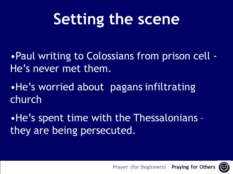 Setting the scene Prayer (for Beginners) – Praying for Others Paul writing to Colossians from prison cell - He's never met them.