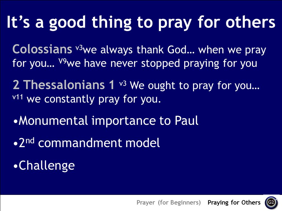 It's a good thing to pray for others Prayer (for Beginners) – Praying for Others Colossians v3 we always thank God… when we pray for you… V9 we have never stopped praying for you 2 Thessalonians 1 v3 We ought to pray for you… v11 we constantly pray for you.