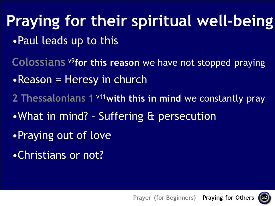 Praying for their spiritual well-being Prayer (for Beginners) – Praying for Others Paul leads up to this Colossians v9 for this reason we have not stopped praying 2 Thessalonians 1 v11 with this in mind we constantly pray Praying out of love Christians or not.