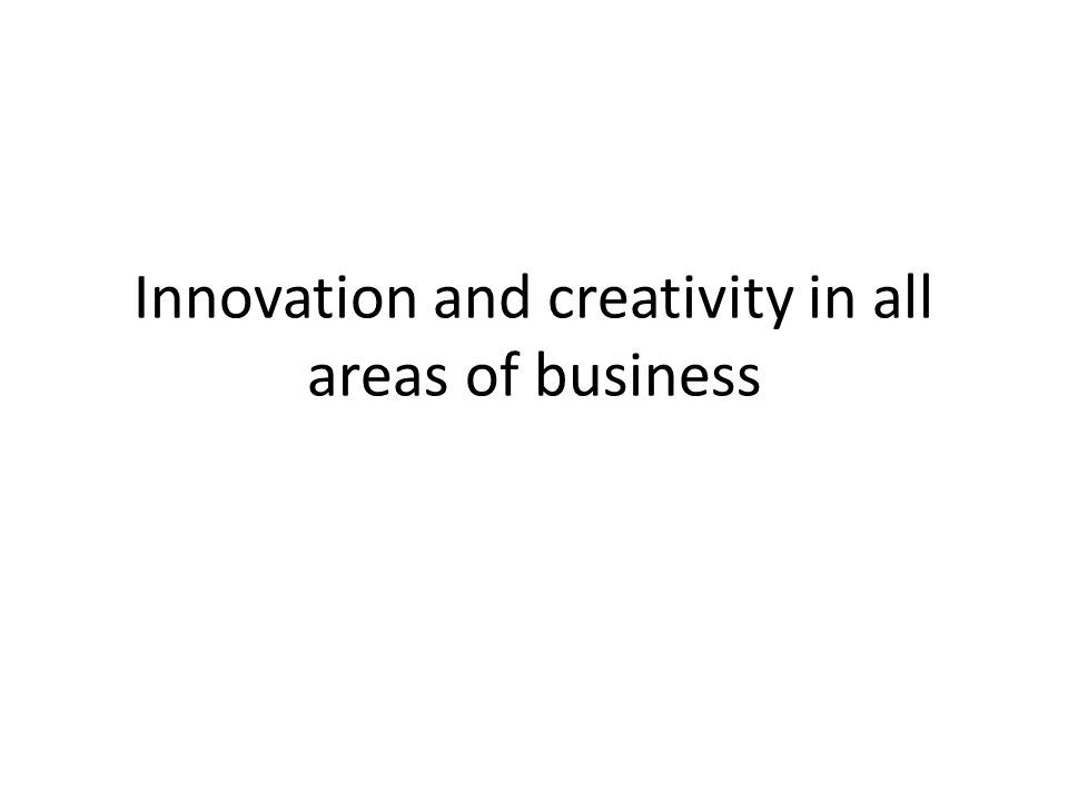 Innovation and creativity in all areas of business
