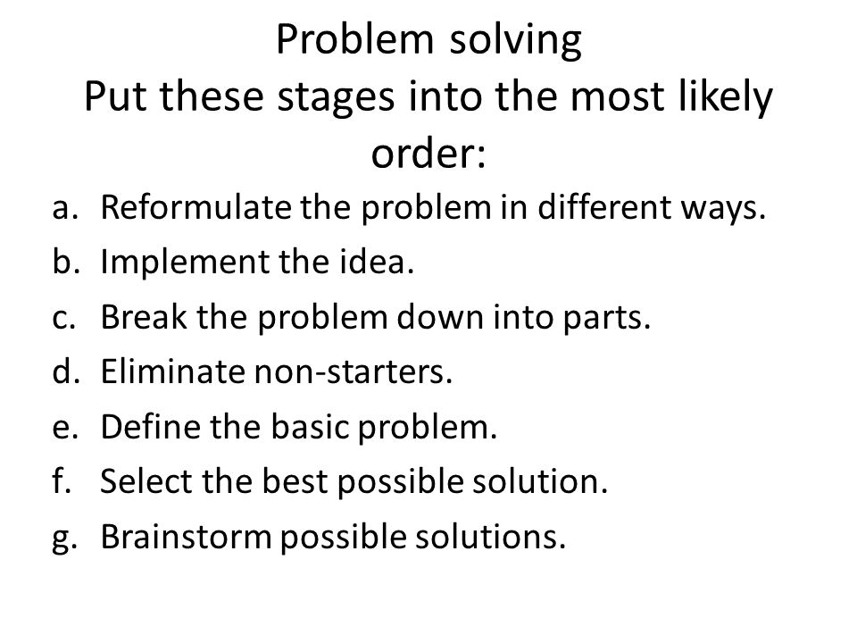 Problem solving Put these stages into the most likely order: a.Reformulate the problem in different ways.