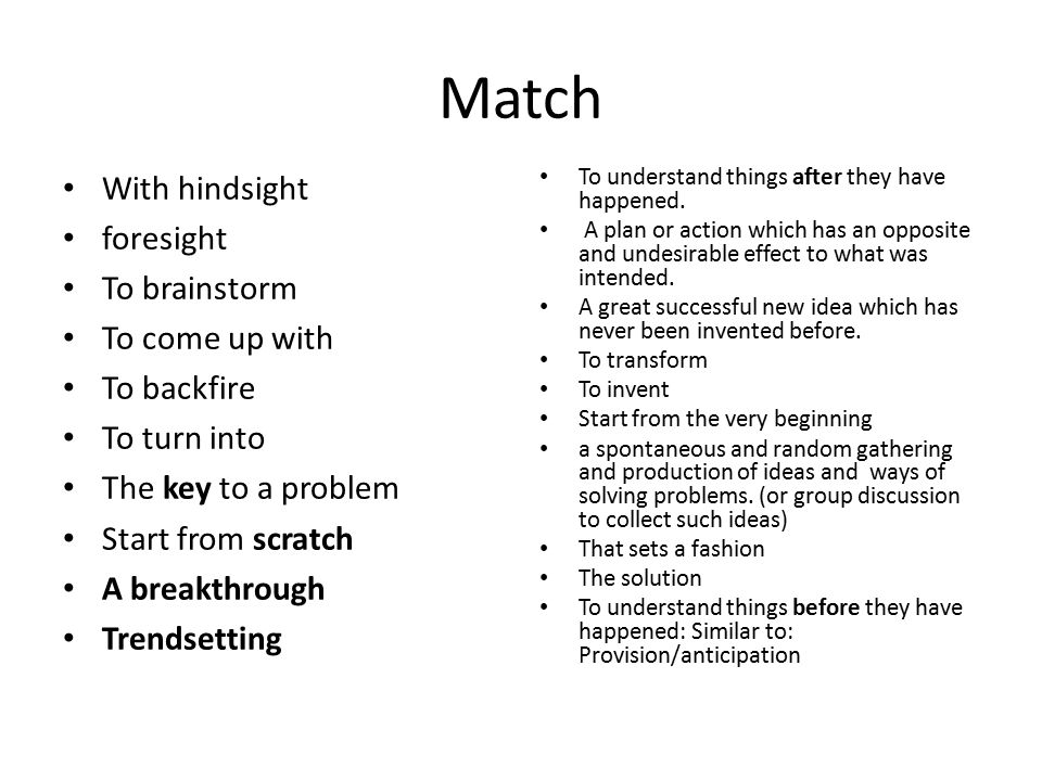 key 1.With hindsight 2.foresight 3.To brainstorm 4.To come up with 5.To backfire 6.To turn into 7.The key to a problem 8.Start from scratch 9.A breakthrough 10.trendsetting 1.To understand things after they have happened.