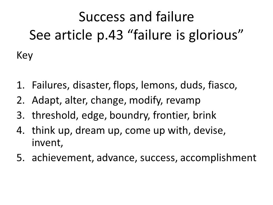 Success and failure See article p.43 failure is glorious Key 1.Failures, disaster, flops, lemons, duds, fiasco, 2.Adapt, alter, change, modify, revamp 3.threshold, edge, boundry, frontier, brink 4.think up, dream up, come up with, devise, invent, 5.achievement, advance, success, accomplishment