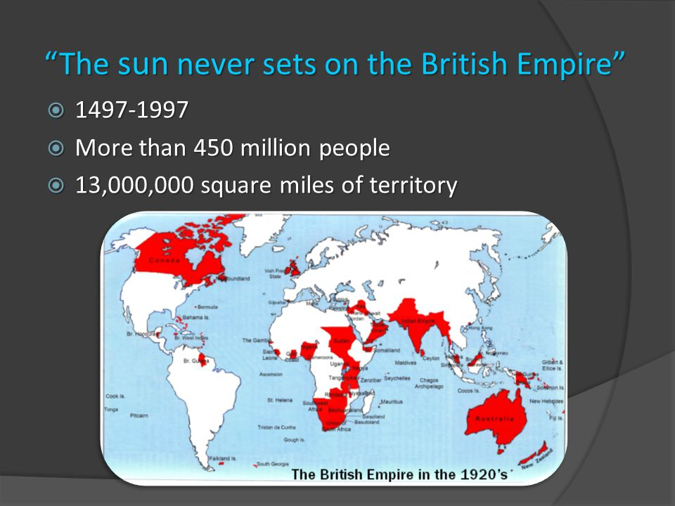 Britain's Imperial Hegemony  1815- 1914: period called Imperial century  10,000,000 square miles (25,899,881 km 2 )  More than 400 million people  1902: All Red Line  Opium Wars against China ended in 1858  Last decades of 19 th century, expansion in Africa  The second Industrial Revolution (19 th century)