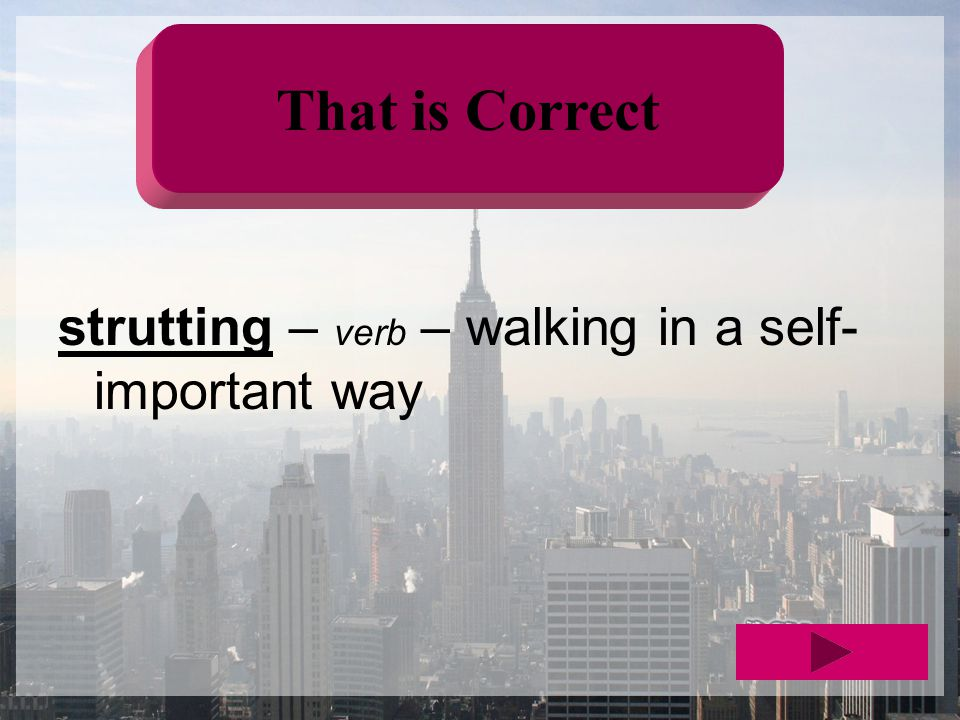 That is Correct strutting – verb – walking in a self- important way