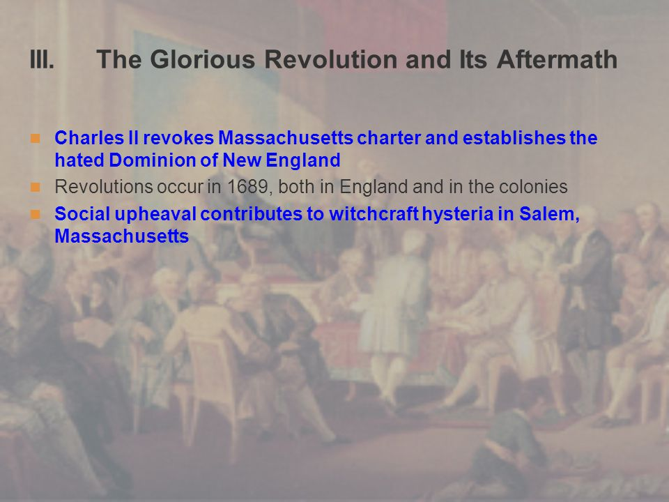 III. The Glorious Revolution and Its Aftermath Charles II revokes Massachusetts charter and establishes the hated Dominion of New England Revolutions