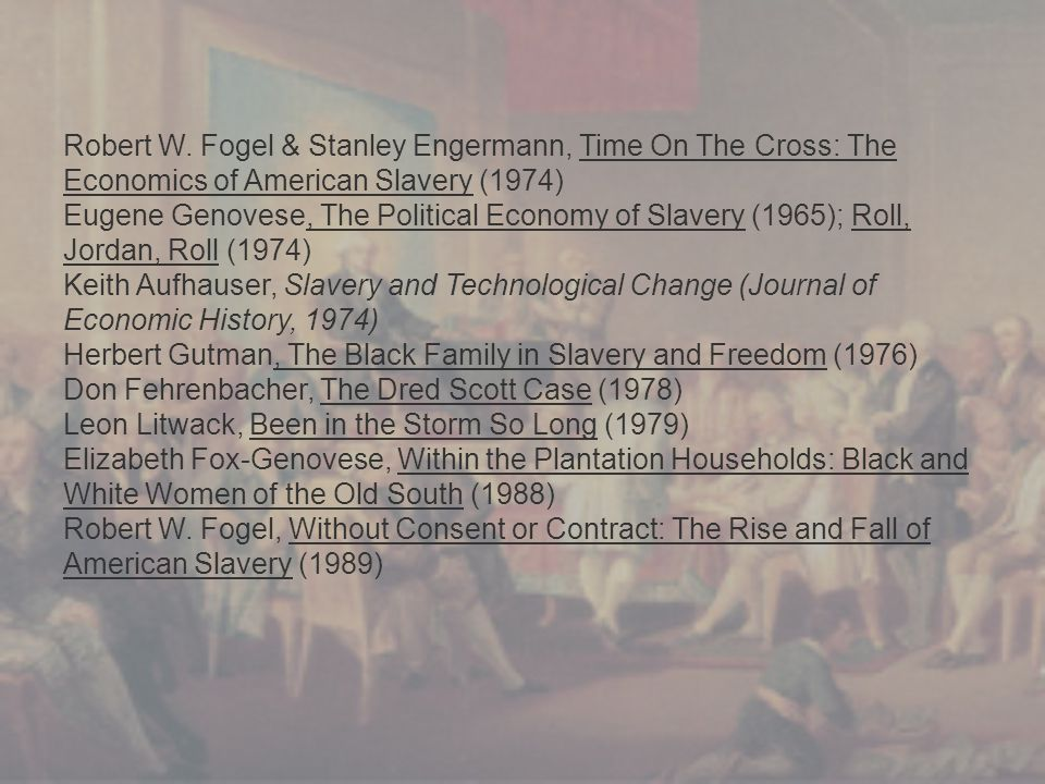 Robert W. Fogel & Stanley Engermann, Time On The Cross: The Economics of American Slavery (1974) Eugene Genovese, The Political Economy of Slavery (19