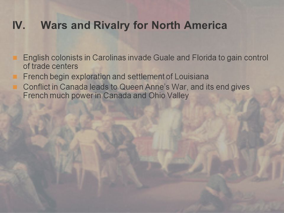 IV. Wars and Rivalry for North America English colonists in Carolinas invade Guale and Florida to gain control of trade centers French begin explorati